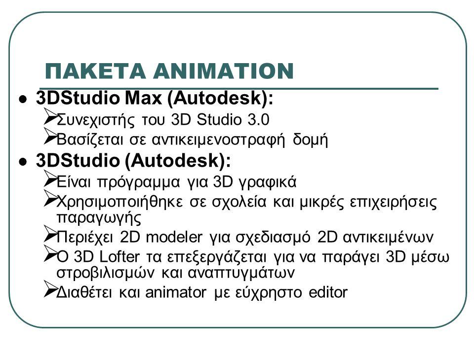 ΠΑΚΕΤΑ ΑΝΙΜΑΤΙΟΝ 3DStudio Max (Autodesk):  Συνεχιστής του 3D Studio 3.0  Βασίζεται σε αντικειμενοστραφή δομή 3DStudio (Autodesk):  Είναι πρόγραμμα για 3D γραφικά  Χρησιμοποιήθηκε σε σχολεία και μικρές επιχειρήσεις παραγωγής  Περιέχει 2D modeler για σχεδιασμό 2D αντικειμένων  O 3D Lofter τα επεξεργάζεται για να παράγει 3D μέσω στροβιλισμών και αναπτυγμάτων  Διαθέτει και animator με εύχρηστο editor