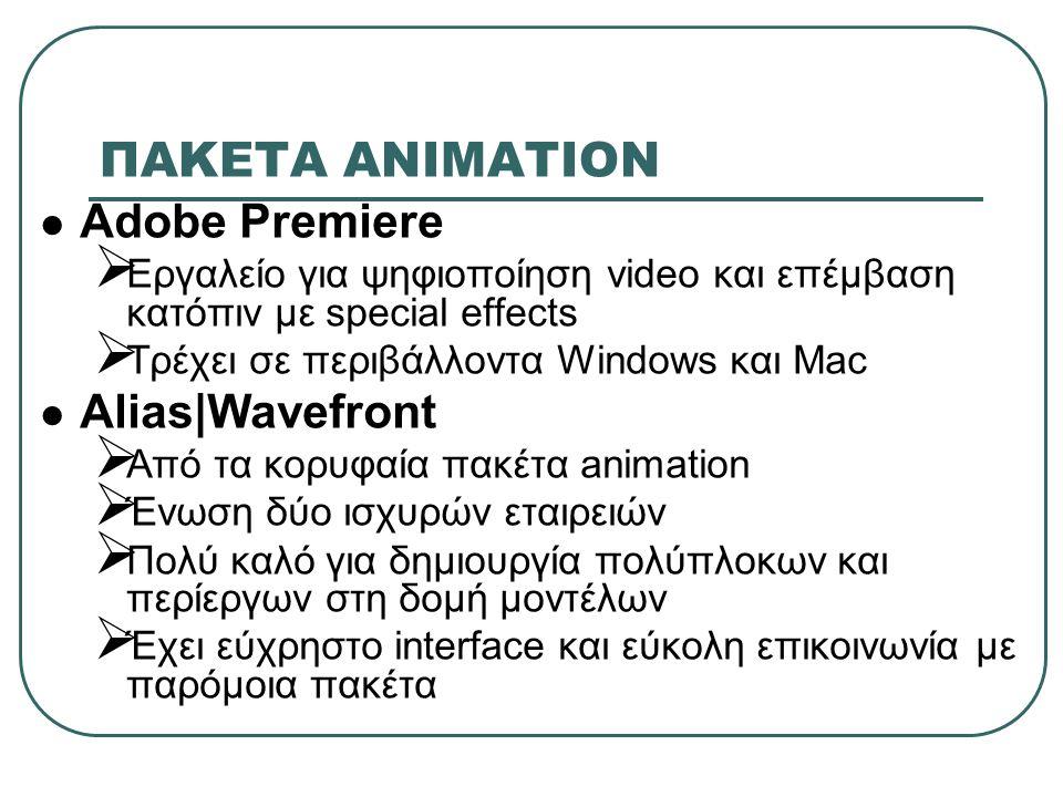 ΠΑΚΕΤA ΑΝΙΜΑΤΙΟΝ Adobe Premiere  Εργαλείο για ψηφιοποίηση video και επέμβαση κατόπιν με special effects  Τρέχει σε περιβάλλοντα Windows και Mac Alias|Wavefront  Από τα κορυφαία πακέτα animation  Ένωση δύο ισχυρών εταιρειών  Πολύ καλό για δημιουργία πολύπλοκων και περίεργων στη δομή μοντέλων  Έχει εύχρηστο interface και εύκολη επικοινωνία με παρόμοια πακέτα