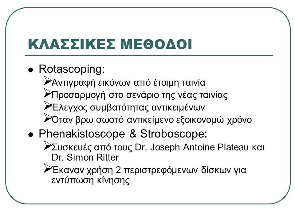 ΚΛΑΣΣΙΚΕΣ ΜΕΘΟΔΟΙ Rotascoping:  Αντιγραφή εικόνων από έτοιμη ταινία  Προσαρμογή στο σενάριο της νέας ταινίας  Έλεγχος συμβατότητας αντικειμένων  Όταν βρω σωστό αντικείμενο εξοικονομώ χρόνο Phenakistoscope & Stroboscope:  Συσκευές από τους Dr.