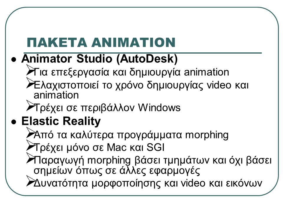 ΠΑΚΕΤA ΑΝΙΜΑΤΙΟΝ Animator Studio (AutoDesk)  Για επεξεργασία και δημιουργία animation  Ελαχιστοποιεί το χρόνο δημιουργίας video και animation  Τρέχει σε περιβάλλον Windows Elastic Reality  Από τα καλύτερα προγράμματα morphing  Τρέχει μόνο σε Mac και SGI  Παραγωγή morphing βάσει τμημάτων και όχι βάσει σημείων όπως σε άλλες εφαρμογές  Δυνατότητα μορφοποίησης και video και εικόνων