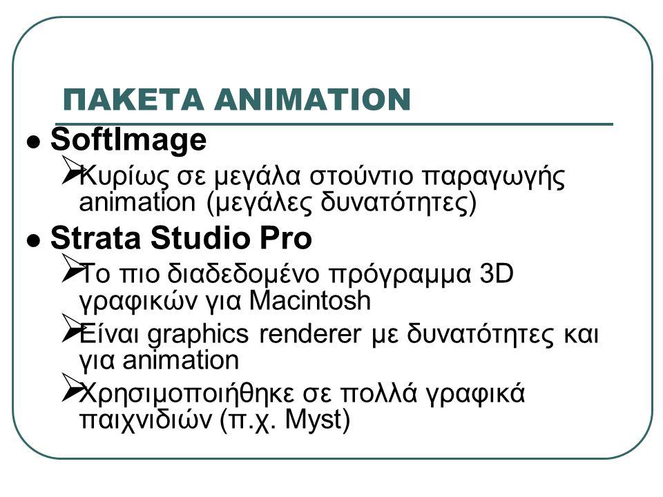 ΠΑΚΕΤA ΑΝΙΜΑΤΙΟΝ SoftImage  Κυρίως σε μεγάλα στούντιο παραγωγής animation (μεγάλες δυνατότητες) Strata Studio Pro  To πιο διαδεδομένο πρόγραμμα 3D γραφικών για Macintosh  Είναι graphics renderer με δυνατότητες και για animation  Χρησιμοποιήθηκε σε πολλά γραφικά παιχνιδιών (π.χ.