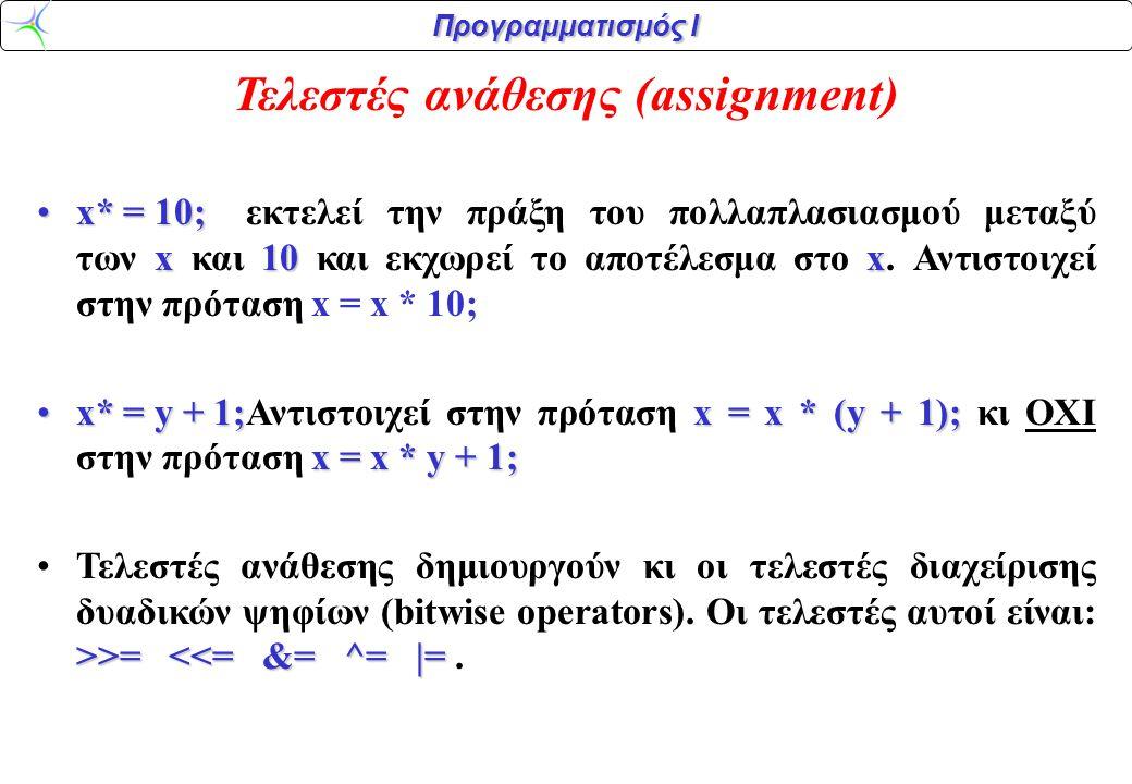 Προγραμματισμός Ι Τελεστές ανάθεσης (assignment) x* = 10; x10xx* = 10;εκτελεί την πράξη του πολλαπλασιασμού μεταξύ των x και 10 και εκχωρεί το αποτέλε