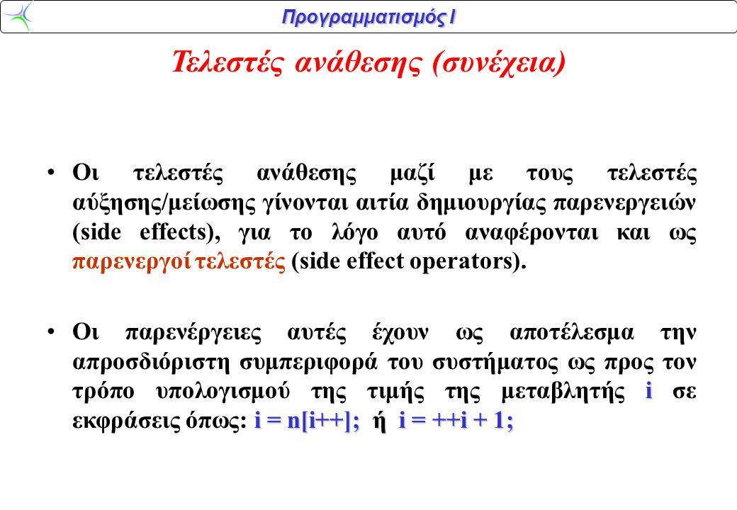 Προγραμματισμός Ι Συσχετιστικοί τελεστές (relational operators) Τελεστής < > <= >= == != Δράση Μικρότερο από Μεγαλύτερο από Μικρότερο ή ίσον από Μεγαλύτερο ή ίσον από Ίσο διάφορο ΑΛΗΘΕΣ ΨΕΥΔΕΣ Το αποτέλεσμα είναι πάντοτε είτε ΑΛΗΘΕΣ (ΤRUE) είτε ΨΕΥΔΕΣ (FALSE)