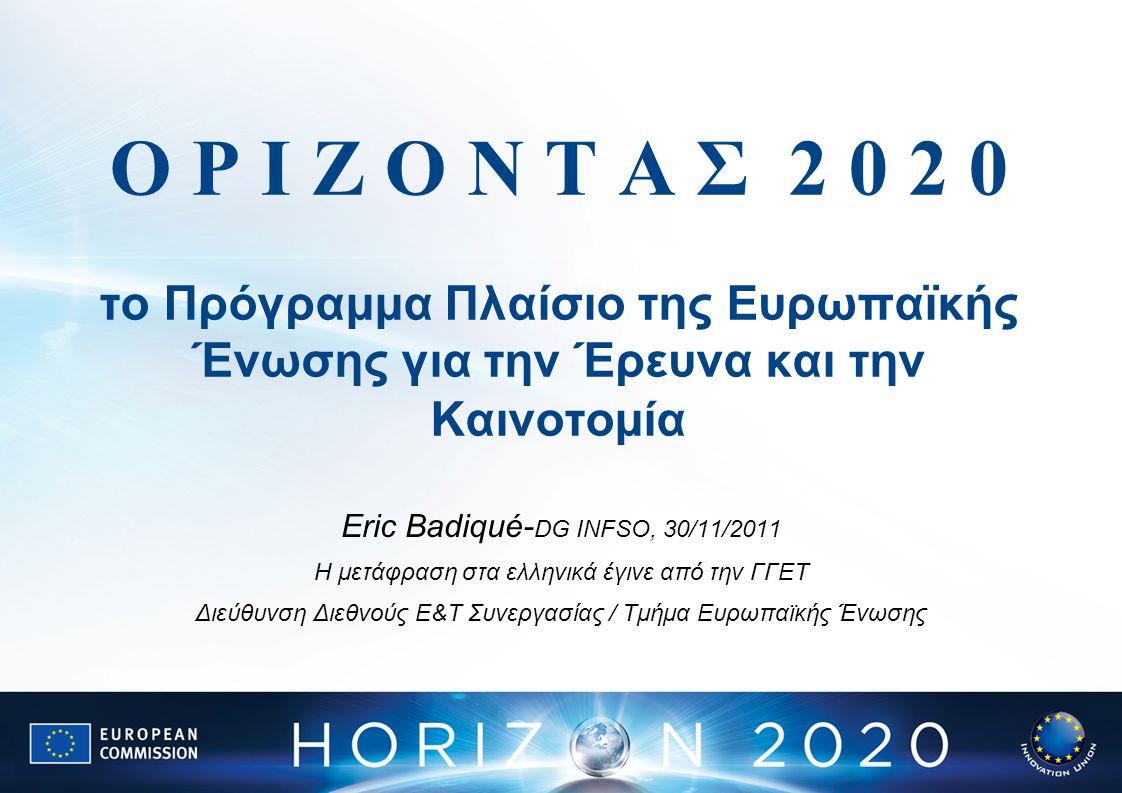 Ο Ρ Ι Ζ Ο Ν Τ Α Σ 2 0 2 0 το Πρόγραμμα Πλαίσιο της Ευρωπαϊκής Ένωσης για την Έρευνα και την Καινοτομία Eric Badiqué- DG INFSO, 30/11/2011 Η μετάφραση στα ελληνικά έγινε από την ΓΓΕΤ Διεύθυνση Διεθνούς Ε&Τ Συνεργασίας / Τμήμα Ευρωπαϊκής Ένωσης