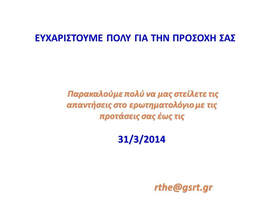 ΕΥΧΑΡΙΣΤΟΥΜΕ ΠΟΛΥ ΓΙΑ ΤΗΝ ΠΡΟΣΟΧΗ ΣΑΣ Παρακαλούμε πολύ να μας στείλετε τις απαντήσεις στο ερωτηματολόγιο με τις προτάσεις σας έως τις Παρακαλούμε πολύ να μας στείλετε τις απαντήσεις στο ερωτηματολόγιο με τις προτάσεις σας έως τις31/3/2014rthe@gsrt.gr