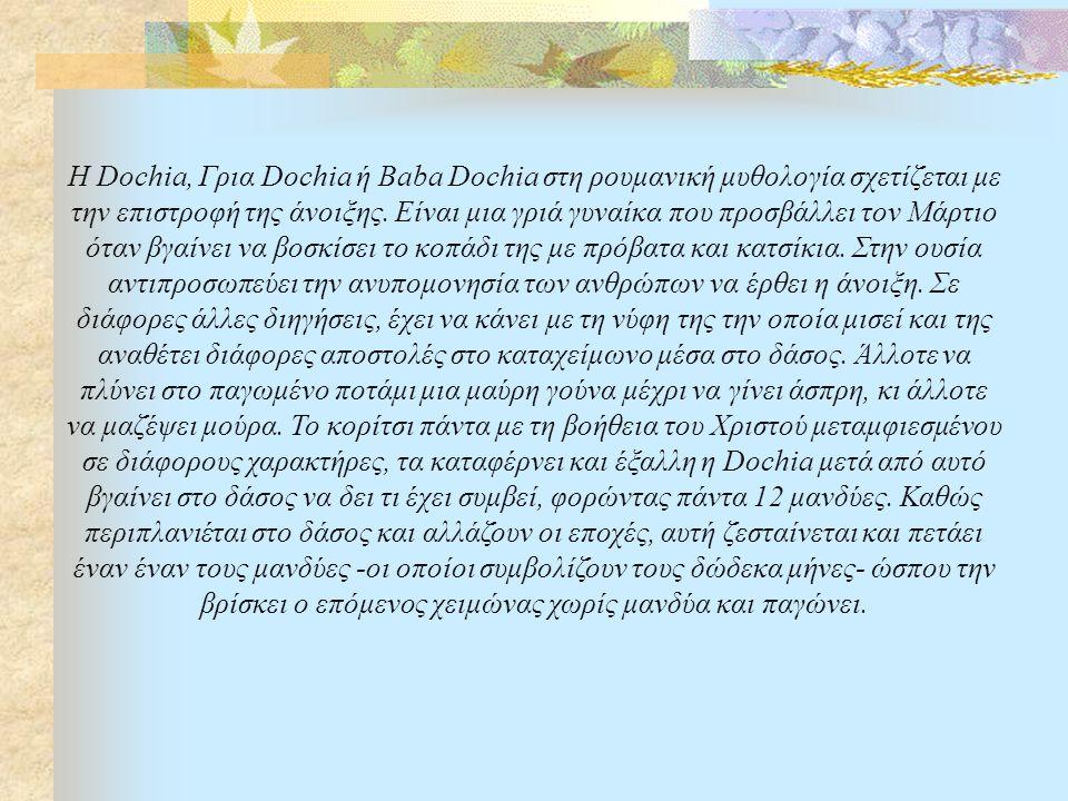 H Dochia, Γρια Dochia ή Baba Dochia στη ρουμανική μυθολογία σχετίζεται με την επιστροφή της άνοιξης.
