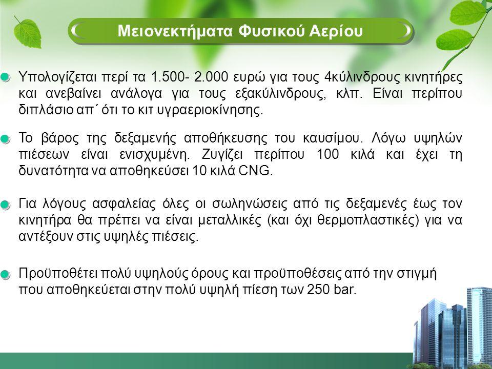 Μειονεκ Μειονεκτήματα Φυσικού Αερίου Υπολογίζεται περί τα 1.500- 2.000 ευρώ για τους 4κύλινδρους κινητήρες και ανεβαίνει ανάλογα για τους εξακύλινδρους, κλπ.