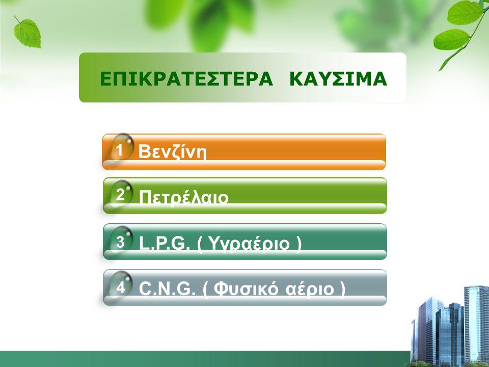 Βενζίνη Πετρέλαιο L.P.G. ( Υγραέριο ) C.N.G. ( Φυσικό αέριο ) 4 1 2 3 ΕΠΙΚΡΑΤΕΣΤΕΡΑ ΚΑΥΣΙΜΑ