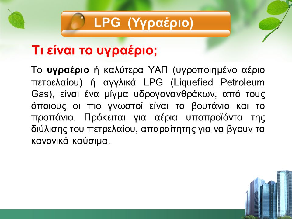 Τι είναι το υγραέριο; Το υγραέριο ή καλύτερα ΥΑΠ (υγροποιημένο αέριο πετρελαίου) ή αγγλικά LPG (Liquefied Petroleum Gas), είναι ένα μίγμα υδρογονανθράκων, από τους όποιους οι πιο γνωστοί είναι το βουτάνιο και το προπάνιο.