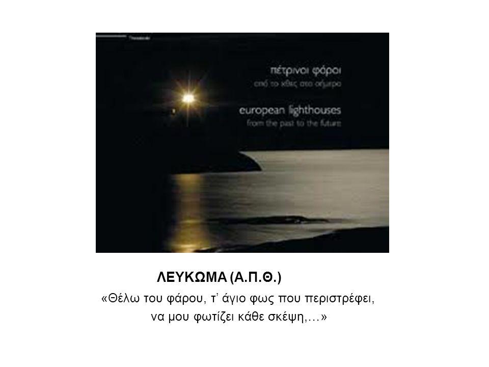 ΛΕΥΚΩΜΑ (Α.Π.Θ.) «Θέλω του φάρου, τ' άγιο φως που περιστρέφει, να μου φωτίζει κάθε σκέψη,…»
