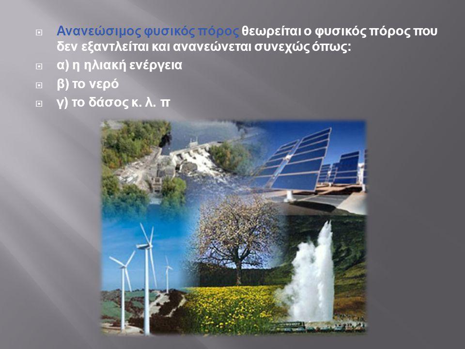  Ανανεώσιμος φυσικός πόρος θεωρείται ο φυσικός πόρος που δεν εξαντλείται και ανανεώνεται συνεχώς όπως :  α ) η ηλιακή ενέργεια  β ) το νερό  γ ) τ