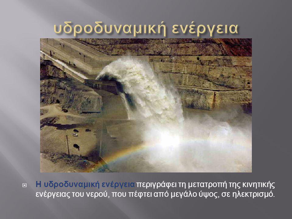  Η υδροδυναμική ενέργεια περιγράφει τη μετατροπή της κινητικής ενέργειας του νερού, που πέφτει από μεγάλο ύψος, σε ηλεκτρισμό.