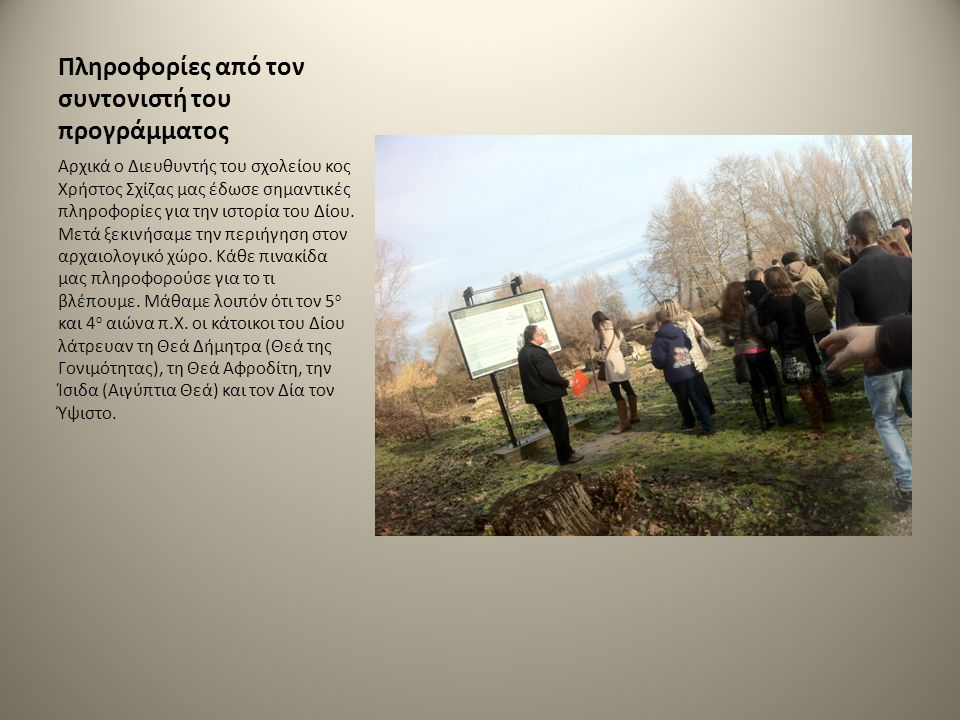 Πληροφορίες από τον συντονιστή του προγράμματος Αρχικά ο Διευθυντής του σχολείου κος Χρήστος Σχίζας μας έδωσε σημαντικές πληροφορίες για την ιστορία του Δίου.