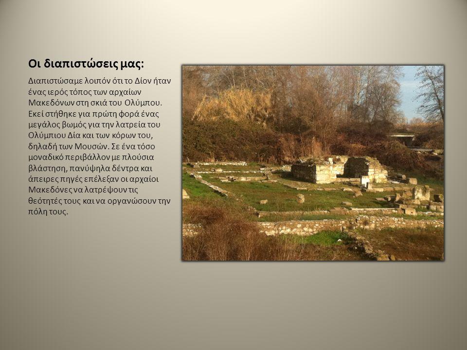 Οι διαπιστώσεις μας: Διαπιστώσαμε λοιπόν ότι το Δίον ήταν ένας ιερός τόπος των αρχαίων Μακεδόνων στη σκιά του Ολύμπου. Εκεί στήθηκε για πρώτη φορά ένα