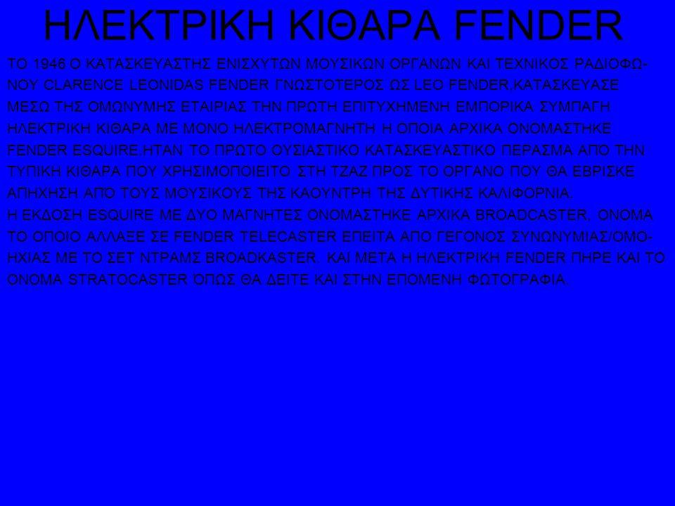 ΗΛΕΚΤΡΙΚΗ ΚΙΘΑΡΑ FENDER ΤΟ 1946 Ο ΚΑΤΑΣΚΕΥΑΣΤΗΣ ΕΝΙΣΧΥΤΩΝ ΜΟΥΣΙΚΩΝ ΟΡΓΑΝΩΝ ΚΑΙ ΤΕΧΝΙΚΟΣ ΡΑΔΙΟΦΩ- ΝΟΥ CLARENCE LEONIDAS FENDER ΓΝΩΣΤΟΤΕΡΟΣ ΩΣ LEO FENDER,ΚΑΤΑΣΚΕΥΑΣΕ ΜΕΣΩ ΤΗΣ ΟΜΩΝΥΜΗΣ ΕΤΑΙΡΙΑΣ ΤΗΝ ΠΡΩΤΗ ΕΠΙΤΥΧΗΜΕΝΗ ΕΜΠΟΡΙΚΑ ΣΥΜΠΑΓΗ ΗΛΕΚΤΡΙΚΗ ΚΙΘΑΡΑ ΜΕ ΜΟΝΟ ΗΛΕΚΤΡΟΜΑΓΝΗΤΗ Η ΟΠΟΙΑ ΑΡΧΙΚΑ ΟΝΟΜΑΣΤΗΚΕ FENDER ESQUIRE.ΗΤΑΝ ΤΟ ΠΡΩΤΟ ΟΥΣΙΑΣΤΙΚΟ ΚΑΤΑΣΚΕΥΑΣΤΙΚΟ ΠΕΡΑΣΜΑ ΑΠΌ ΤΗΝ ΤΥΠΙΚΗ ΚΙΘΑΡΑ ΠΟΥ ΧΡΗΣΙΜΟΠΟΙΕΙΤΟ ΣΤΗ ΤΖΑΖ ΠΡΟΣ ΤΟ ΟΡΓΑΝΟ ΠΟΥ ΘΑ ΕΒΡΙΣΚΕ ΑΠΗΧΗΣΗ ΑΠΌ ΤΟΥΣ ΜΟΥΣΙΚΟΥΣ ΤΗΣ ΚΑΟΥΝΤΡΗ ΤΗΣ ΔΥΤΙΚΗΣ ΚΑΛΙΦΟΡΝΙΑ.