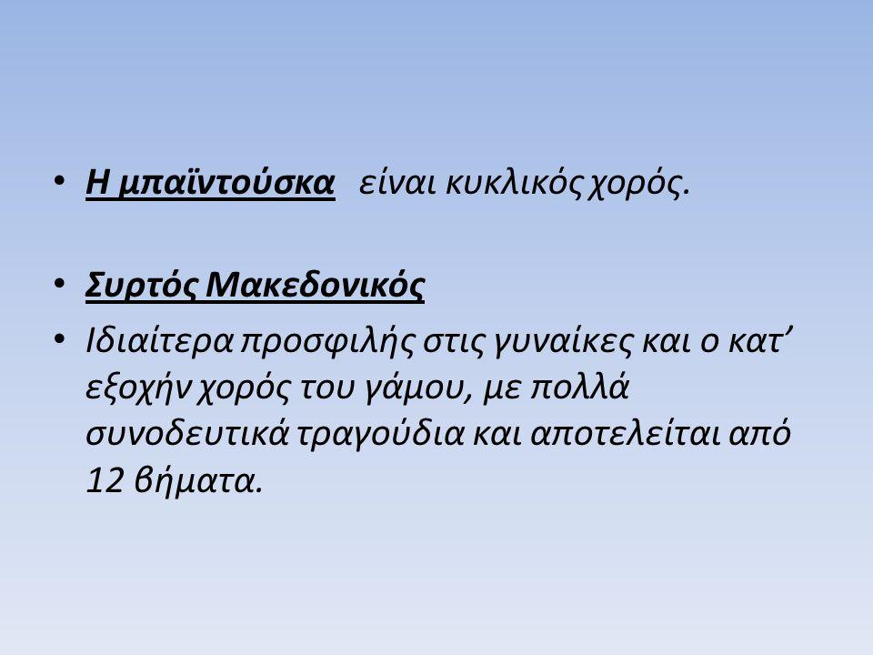 Η μπαϊντούσκα είναι κυκλικός χορός. Συρτός Μακεδονικός Ιδιαίτερα προσφιλής στις γυναίκες και ο κατ' εξοχήν χορός του γάμου, με πολλά συνοδευτικά τραγο