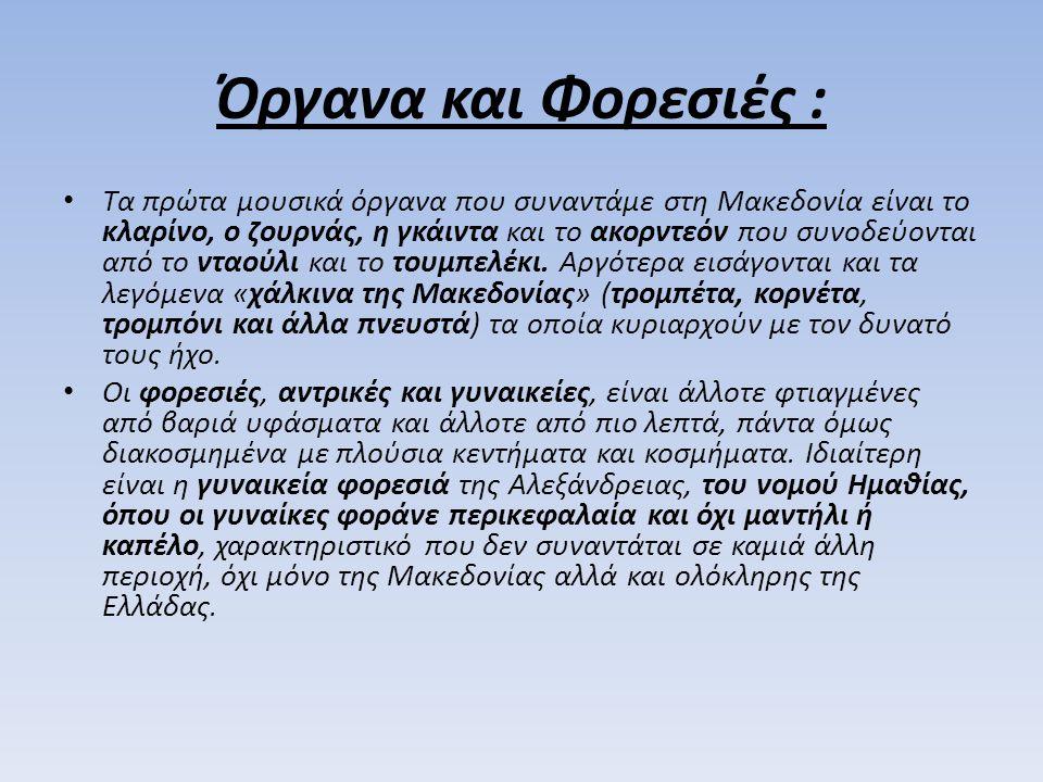 Όργανα και Φορεσιές : Τα πρώτα μουσικά όργανα που συναντάμε στη Μακεδονία είναι το κλαρίνο, ο ζουρνάς, η γκάιντα και το ακορντεόν που συνοδεύονται από