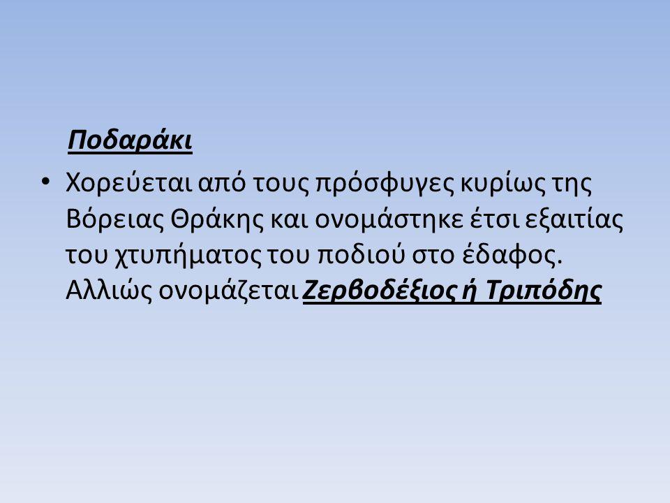 Ποδαράκι Χορεύεται από τους πρόσφυγες κυρίως της Βόρειας Θράκης και ονομάστηκε έτσι εξαιτίας του χτυπήματος του ποδιού στο έδαφος. Αλλιώς ονομάζεται Ζ