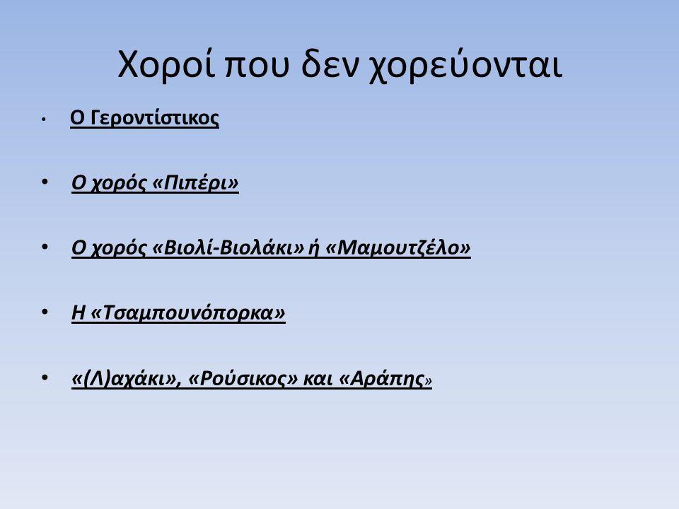 Χοροί που δεν χορεύονται Ο Γεροντίστικος Ο χορός «Πιπέρι» Ο χορός «Βιολί-Βιολάκι» ή «Μαμουτζέλο» Η «Τσαμπουνόπορκα» «(Λ)αχάκι», «Ρούσικος» και «Αράπης