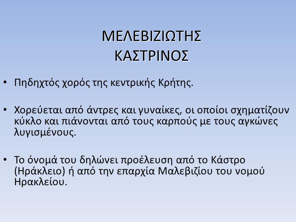 ΜΕΛΕΒΙΖΙΩΤΗΣ ΚΑΣΤΡΙΝΟΣ Πηδηχτός χορός της κεντρικής Κρήτης. Χορεύεται από άντρες και γυναίκες, οι οποίοι σχηματίζουν κύκλο και πιάνονται από τους καρπ