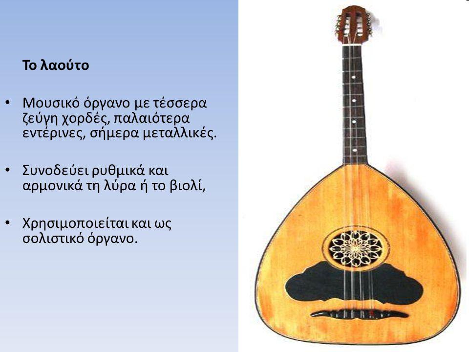 Το λαούτο Μουσικό όργανο με τέσσερα ζεύγη χορδές, παλαιότερα εντέρινες, σήμερα μεταλλικές. Συνοδεύει ρυθμικά και αρμονικά τη λύρα ή το βιολί, Χρησιμοπ