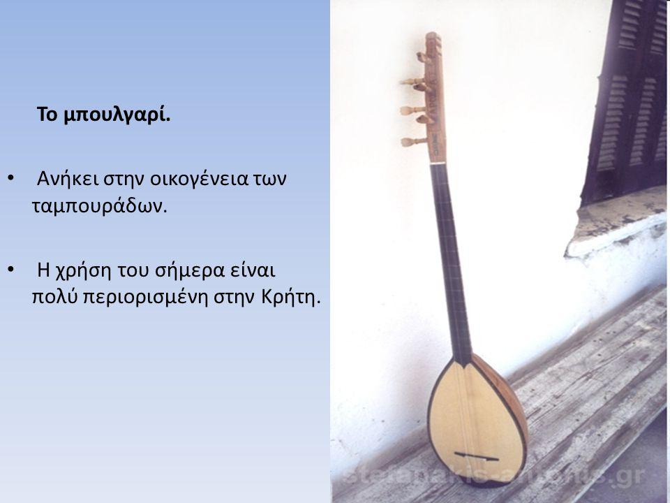 Το μπουλγαρί. Ανήκει στην οικογένεια των ταμπουράδων. Η χρήση του σήμερα είναι πολύ περιορισμένη στην Κρήτη.