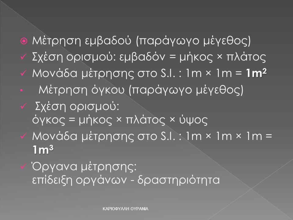 ΜΜέτρηση εμβαδού (παράγωγο μέγεθος) Σχέση ορισμού: εμβαδόν = μήκος × πλάτος Μονάδα μέτρησης στο S.I.