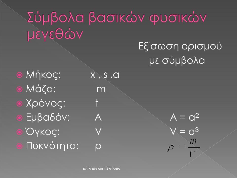 Εξίσωση ορισμού με σύμβολα  Μήκος: x, s,α  Μάζα: m  Χρόνος: t  Εμβαδόν: A Α = α 2  Όγκος: V V = α 3  Πυκνότητα: ρ ΚΑΡΙΟΦΥΛΛΗ ΟΥΡΑΝΙΑ