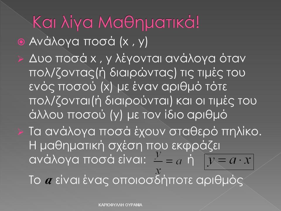  Ανάλογα ποσά (x, y)  Δυο ποσά x, y λέγονται ανάλογα όταν πολ/ζοντας(ή διαιρώντας) τις τιμές του ενός ποσού (x) με έναν αριθμό τότε πολ/ζονται(ή διαιρούνται) και οι τιμές του άλλου ποσού (y) με τον ίδιο αριθμό  Τα ανάλογα ποσά έχουν σταθερό πηλίκο.