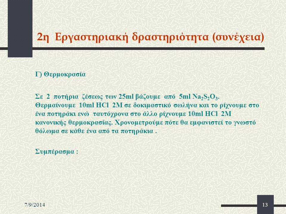 7/9/201413 2η Εργαστηριακή δραστηριότητα (συνέχεια) Γ) Θερμοκρασία Σε 2 ποτήρια ζέσεως των 25ml βάζουμε από 5ml Na 2 S 2 O 3. Θερμαίνουμε 10ml HCl 2M