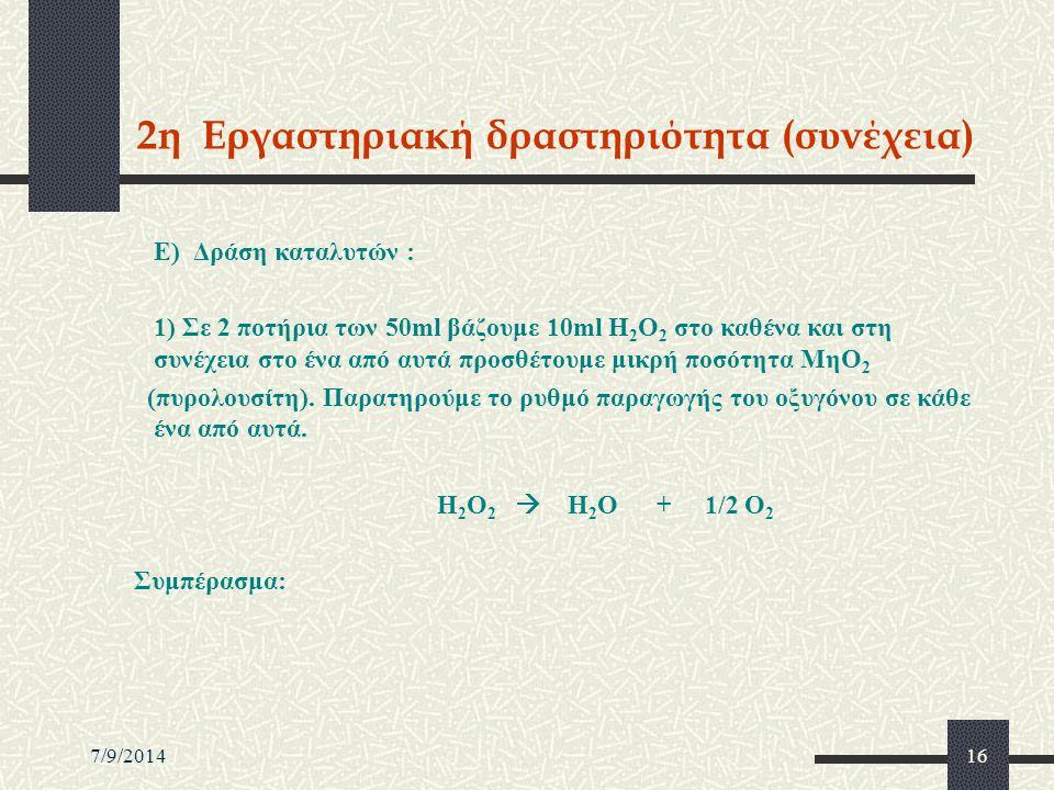 7/9/201416 2η Εργαστηριακή δραστηριότητα (συνέχεια) Ε) Δράση καταλυτών : 1) Σε 2 ποτήρια των 50ml βάζουμε 10ml Η 2 Ο 2 στο καθένα και στη συνέχεια στο