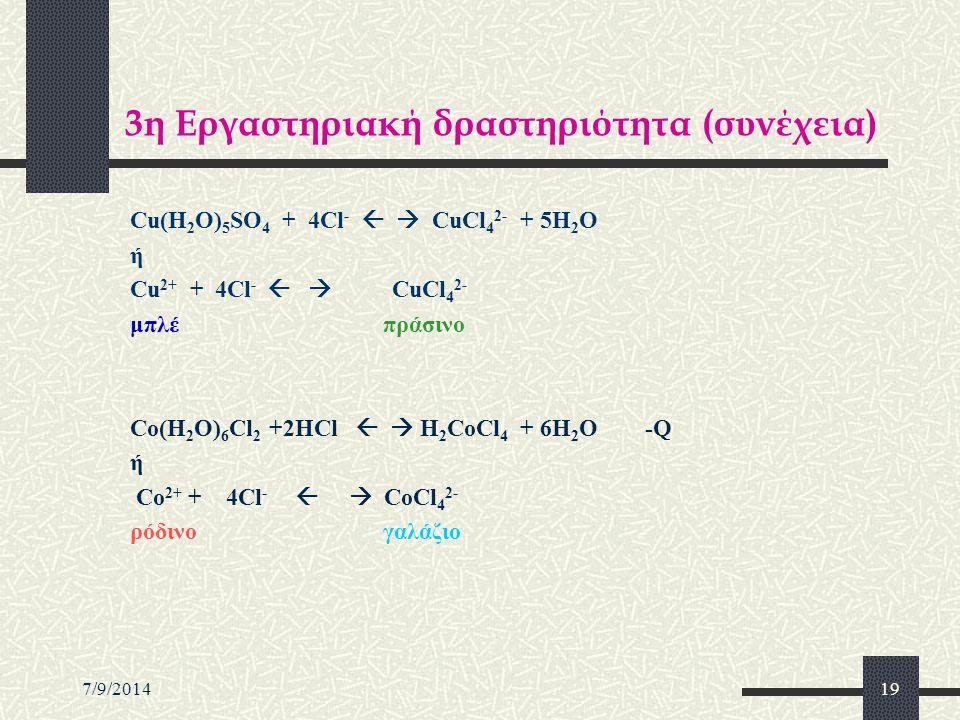 7/9/201419 3η Εργαστηριακή δραστηριότητα (συνέχεια) Cu(H 2 O) 5 SO 4 + 4Cl -   CuCl 4 2- + 5H 2 O ή Cu 2+ + 4Cl -   CuCl 4 2- μπλέ πράσινο Co(H 2