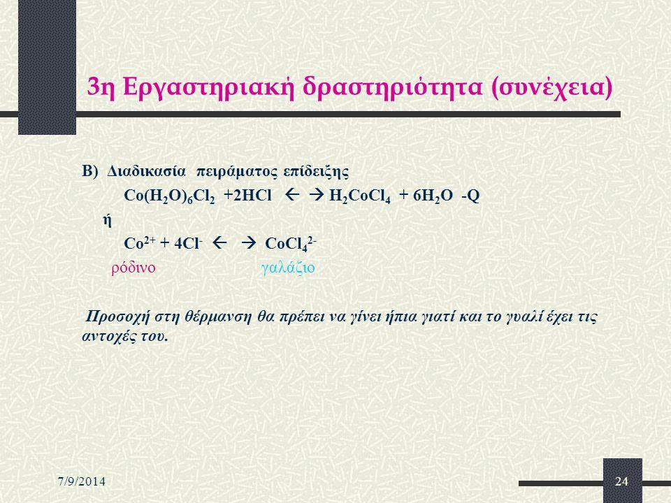 7/9/201424 3η Εργαστηριακή δραστηριότητα (συνέχεια) Β) Διαδικασία πειράματος επίδειξης Co(H 2 O) 6 Cl 2 +2HCl   H 2 CoCl 4 + 6H 2 O -Q ή Co 2+ + 4Cl