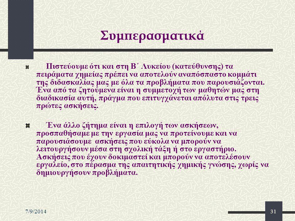 7/9/201431 Συμπερασματικά Πιστεύουμε ότι και στη Β΄ Λυκείου (κατεύθυνσης) τα πειράματα χημείας πρέπει να αποτελούν αναπόσπαστο κομμάτι της διδασκαλίας