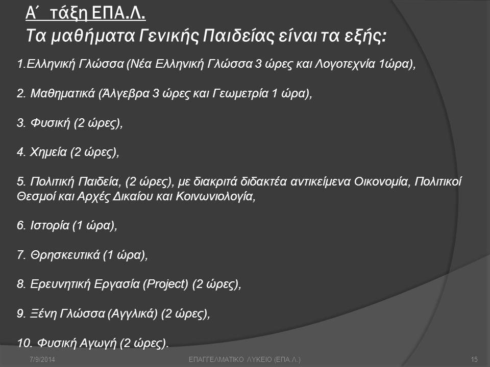 Α΄ τάξη ΕΠΑ.Λ. Τα μαθήματα Γενικής Παιδείας είναι τα εξής: 7/9/201415ΕΠΑΓΓΕΛΜΑΤΙΚΟ ΛΥΚΕΙΟ (ΕΠΑ.Λ.) 1.Ελληνική Γλώσσα (Νέα Ελληνική Γλώσσα 3 ώρες και Λ