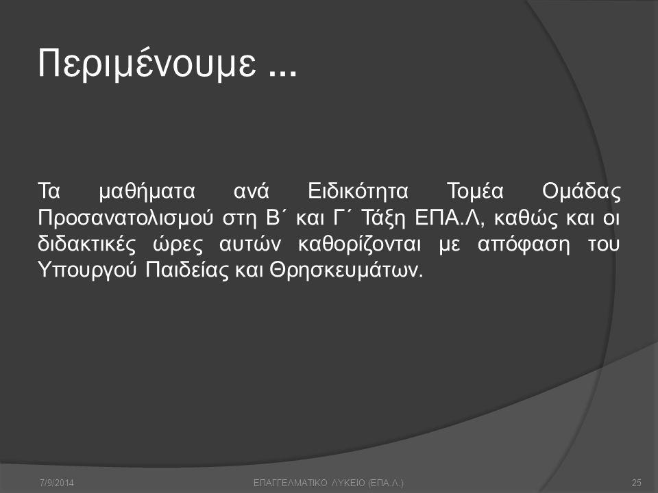 Περιμένουμε … 7/9/201425ΕΠΑΓΓΕΛΜΑΤΙΚΟ ΛΥΚΕΙΟ (ΕΠΑ.Λ.) Τα μαθήματα ανά Ειδικότητα Τομέα Ομάδας Προσανατολισμού στη Β΄ και Γ΄ Τάξη ΕΠΑ.Λ, καθώς και οι δ