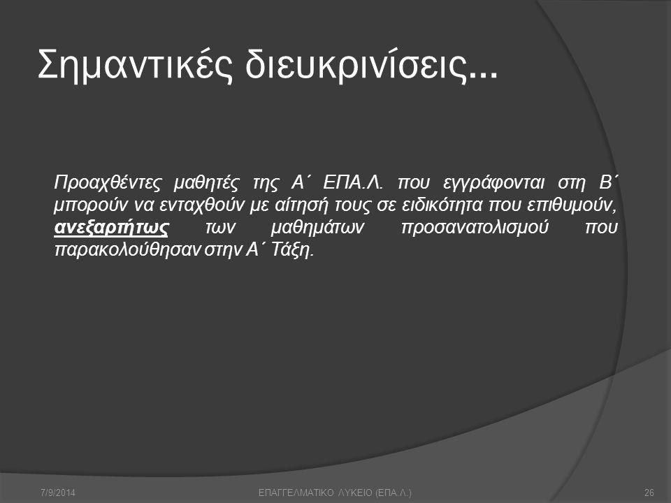 Σημαντικές διευκρινίσεις… 7/9/201426ΕΠΑΓΓΕΛΜΑΤΙΚΟ ΛΥΚΕΙΟ (ΕΠΑ.Λ.) Προαχθέντες μαθητές της Α΄ ΕΠΑ.Λ. που εγγράφονται στη Β΄ μπορούν να ενταχθούν με αίτ