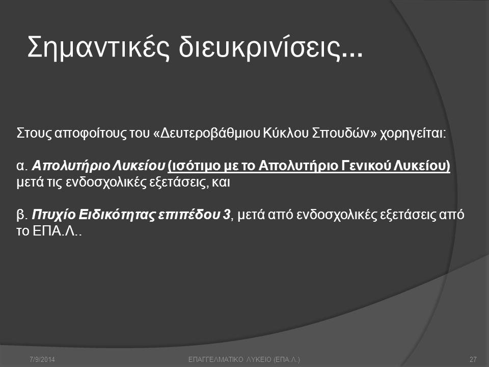 Σημαντικές διευκρινίσεις… 7/9/201427ΕΠΑΓΓΕΛΜΑΤΙΚΟ ΛΥΚΕΙΟ (ΕΠΑ.Λ.) Στους αποφοίτους του «Δευτεροβάθμιου Κύκλου Σπουδών» χορηγείται: α. Απολυτήριο Λυκεί