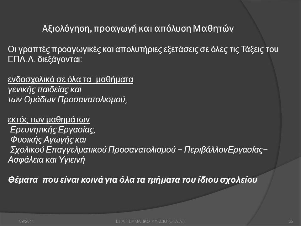 Αξιολόγηση, προαγωγή και απόλυση Μαθητών 7/9/201432ΕΠΑΓΓΕΛΜΑΤΙΚΟ ΛΥΚΕΙΟ (ΕΠΑ.Λ.) Οι γραπτές προαγωγικές και απολυτήριες εξετάσεις σε όλες τις Τάξεις τ