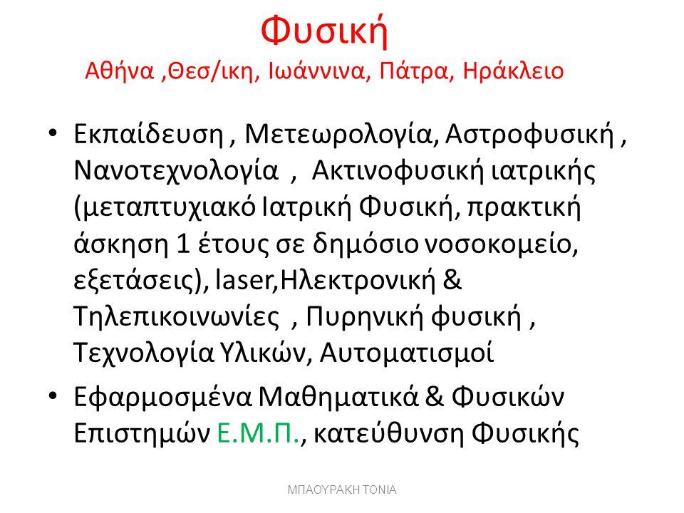 Φυσική Αθήνα,Θεσ/ικη, Ιωάννινα, Πάτρα, Ηράκλειο Εκπαίδευση, Μετεωρολογία, Αστροφυσική, Νανοτεχνολογία, Ακτινοφυσική ιατρικής (μεταπτυχιακό Ιατρική Φυσική, πρακτική άσκηση 1 έτους σε δημόσιο νοσοκομείο, εξετάσεις), laser,Ηλεκτρονική & Τηλεπικοινωνίες, Πυρηνική φυσική, Τεχνολογία Υλικών, Αυτοματισμοί Εφαρμοσμένα Μαθηματικά & Φυσικών Επιστημών Ε.Μ.Π., κατεύθυνση Φυσικής ΜΠΑΟΥΡΑΚΗ ΤΟΝΙΑ