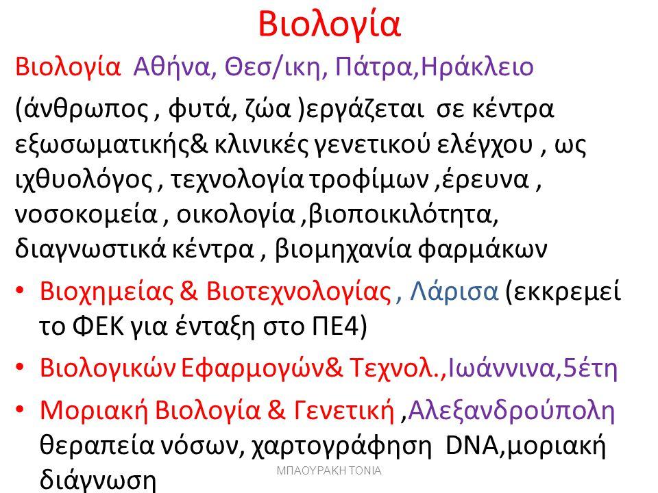 Βιολογία Βιολογία Αθήνα, Θεσ/ικη, Πάτρα,Ηράκλειο (άνθρωπος, φυτά, ζώα )εργάζεται σε κέντρα εξωσωματικής& κλινικές γενετικού ελέγχου, ως ιχθυολόγος, τεχνολογία τροφίμων,έρευνα, νοσοκομεία, οικολογία,βιοποικιλότητα, διαγνωστικά κέντρα, βιομηχανία φαρμάκων Βιοχημείας & Βιοτεχνολογίας, Λάρισα (εκκρεμεί το ΦΕΚ για ένταξη στο ΠΕ4) Βιολογικών Εφαρμογών& Τεχνολ.,Ιωάννινα,5έτη Μοριακή Βιολογία & Γενετική,Αλεξανδρούπολη θεραπεία νόσων, χαρτογράφηση DNA,μοριακή διάγνωση ΜΠΑΟΥΡΑΚΗ ΤΟΝΙΑ