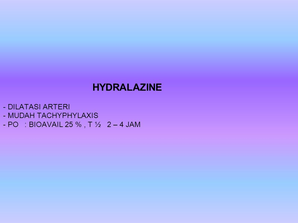 HYDRALAZINE - DILATASI ARTERI - MUDAH TACHYPHYLAXIS - PO : BIOAVAIL 25 %, T ½ 2 – 4 JAM
