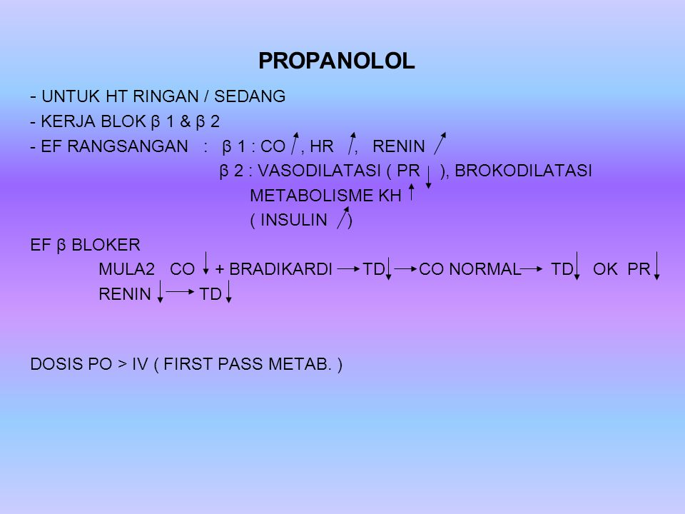 PROPANOLOL - UNTUK HT RINGAN / SEDANG - KERJA BLOK β 1 & β 2 - EF RANGSANGAN : β 1 : CO, HR, RENIN β 2 : VASODILATASI ( PR ), BROKODILATASI METABOLISME KH ( INSULIN ) EF β BLOKER MULA2 CO + BRADIKARDI TD CO NORMAL TD OK PR RENIN TD DOSIS PO > IV ( FIRST PASS METAB.