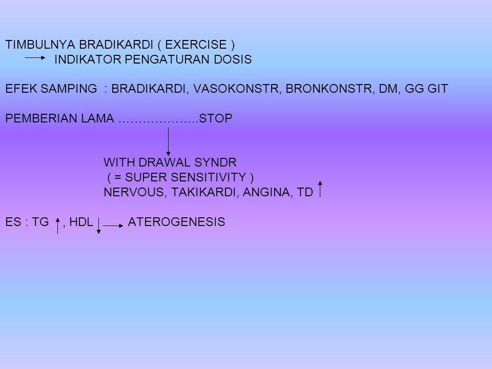 TIMBULNYA BRADIKARDI ( EXERCISE ) INDIKATOR PENGATURAN DOSIS EFEK SAMPING : BRADIKARDI, VASOKONSTR, BRONKONSTR, DM, GG GIT PEMBERIAN LAMA ………………..STOP WITH DRAWAL SYNDR ( = SUPER SENSITIVITY ) NERVOUS, TAKIKARDI, ANGINA, TD ES : TG, HDL ATEROGENESIS