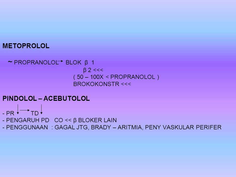 METOPROLOL ~ PROPRANOLOL BLOK β 1 β 2 <<< ( 50 – 100X < PROPRANOLOL ) BROKOKONSTR <<< PINDOLOL – ACEBUTOLOL - PR TD - PENGARUH PD CO << β BLOKER LAIN - PENGGUNAAN : GAGAL JTG, BRADY – ARITMIA, PENY VASKULAR PERIFER