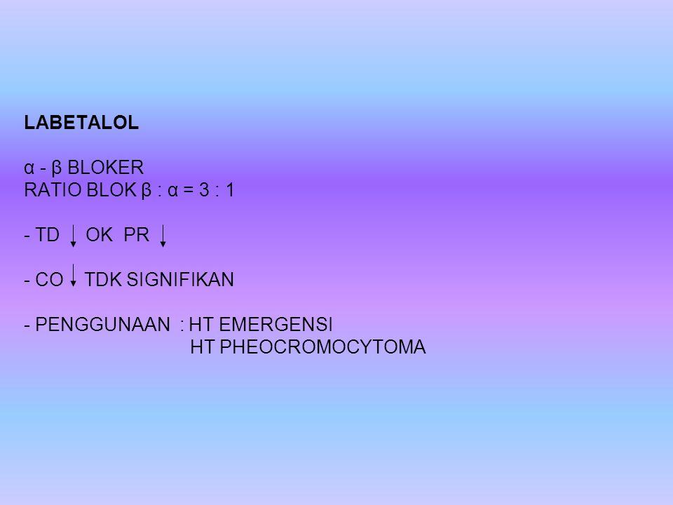 LABETALOL α - β BLOKER RATIO BLOK β : α = 3 : 1 - TD OK PR - CO TDK SIGNIFIKAN - PENGGUNAAN : HT EMERGENSI HT PHEOCROMOCYTOMA