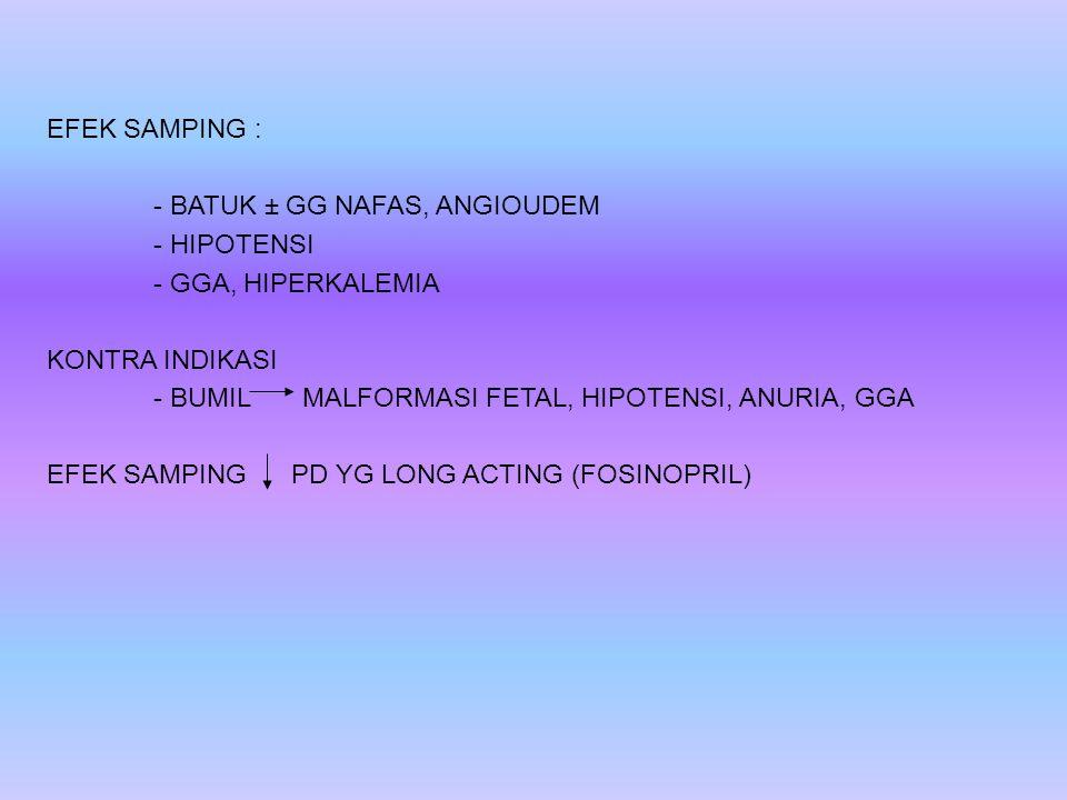 EFEK SAMPING : - BATUK ± GG NAFAS, ANGIOUDEM - HIPOTENSI - GGA, HIPERKALEMIA KONTRA INDIKASI - BUMIL MALFORMASI FETAL, HIPOTENSI, ANURIA, GGA EFEK SAMPING PD YG LONG ACTING (FOSINOPRIL)