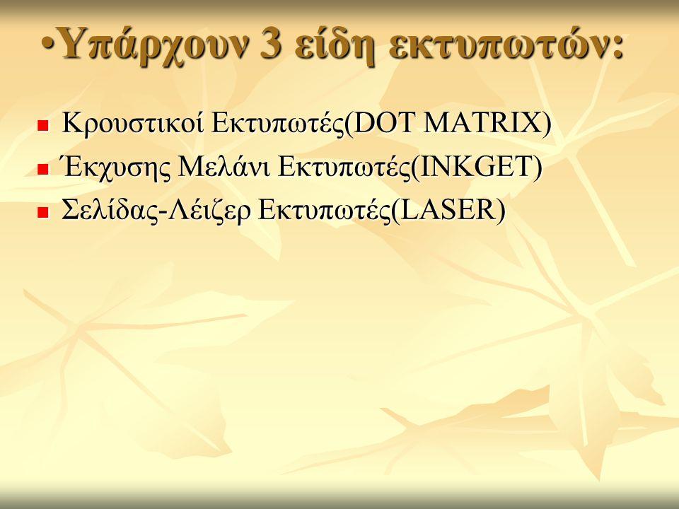 Υπάρχουν 3 είδη εκτυπωτών:Υπάρχουν 3 είδη εκτυπωτών: Κρουστικοί Εκτυπωτές(DOT MATRIX) Κρουστικοί Εκτυπωτές(DOT MATRIX) Έκχυσης Μελάνι Εκτυπωτές(INKGET) Έκχυσης Μελάνι Εκτυπωτές(INKGET) Σελίδας-Λέιζερ Εκτυπωτές(LASER) Σελίδας-Λέιζερ Εκτυπωτές(LASER)