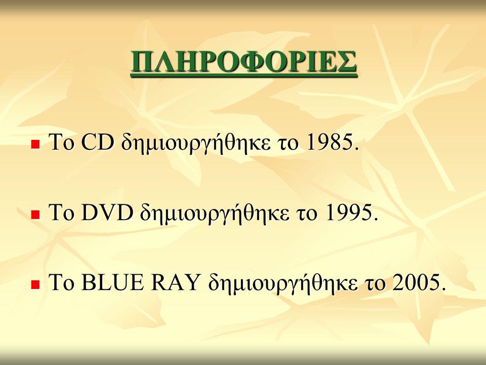 ΠΛΗΡΟΦΟΡΙΕΣ Το CD δημιουργήθηκε το 1985. Το CD δημιουργήθηκε το 1985. Το DVD δημιουργήθηκε το 1995. Το DVD δημιουργήθηκε το 1995. Το BLUE RAY δημιουργ