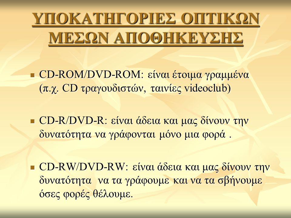 ΥΠΟΚΑΤΗΓΟΡΙΕΣ ΟΠΤΙΚΩΝ ΜΕΣΩΝ ΑΠΟΘΗΚΕΥΣΗΣ CD-ROM/DVD-ROM: είναι έτοιμα γραμμένα (π.χ. CD τραγουδιστών, ταινίες videoclub) CD-ROM/DVD-ROM: είναι έτοιμα γ